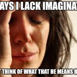 First World Problems Meme | HE SAYS I LACK IMAGINATION I CAN'T THINK OF WHAT THAT HE MEANS BY THAT | image tagged in memes,first world problems | made w/ Imgflip meme maker