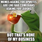 MEMES ASKING FOR UPVOTES ARE LIKE BAD COMEDIANS ASKING FOR LAUGHS BUT THAT'S NONE OF MY BUSINESS | image tagged in memes,but thats none of my business,kermit the frog | made w/ Imgflip meme maker