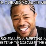 Xhibit | YO DAWG, I HEARD YOU LIKE MEETINGS SO I SCHEDULED A MEETING AFTER YOUR MEETING TO DISCUSS THE MEETING | image tagged in xhibit | made w/ Imgflip meme maker