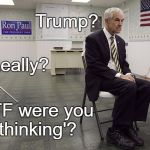 Ron Paul dissapoint | Trump? WTF were you 'thinking'? Really? | image tagged in ron paul dissapoint | made w/ Imgflip meme maker
