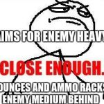 Close Enough Meme | AIMS FOR ENEMY HEAVY BOUNCES AND AMMO RACKS ENEMY MEDIUM BEHIND | image tagged in memes,close enough | made w/ Imgflip meme maker