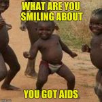 Third World Success Kid Meme | WHAT ARE YOU SMILING ABOUT YOU GOT AIDS | image tagged in memes,third world success kid | made w/ Imgflip meme maker