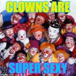Clowns | CLOWNS ARE SUPER SEXY | image tagged in clowns | made w/ Imgflip meme maker