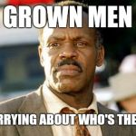 Lethal Weapon Danny Glover Meme | GROWN MEN STILL WORRYING ABOUT WHO'S THE HARDEST | image tagged in memes,lethal weapon danny glover | made w/ Imgflip meme maker