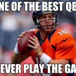 Manning Broncos Meme | ONE OF THE BEST QBS TO EVER PLAY THE GAME | image tagged in memes,manning broncos | made w/ Imgflip meme maker
