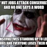 Im the joker | LEFTY NUT JOBS ATTACK CONSERVATIVES AND NO ONE SAYS A WORD CONSERVATIVES STANDING UP TO LEFTY NUT JOBS AND EVERYONE LOSES THEIR MINDS | image tagged in im the joker | made w/ Imgflip meme maker