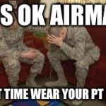 chAIR FORCE | IT'S OK AIRMAN NEXT TIME WEAR YOUR PT BELT | image tagged in chair force | made w/ Imgflip meme maker