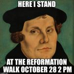 Martin Luther | HERE I STAND AT THE REFORMATION WALK OCTOBER 28 2 PM | image tagged in martin luther | made w/ Imgflip meme maker