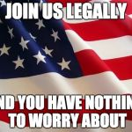 American flag | JOIN US LEGALLY AND YOU HAVE NOTHING TO WORRY ABOUT | image tagged in american flag | made w/ Imgflip meme maker