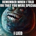 I Lied 2 Meme | REMEMBER WHEN I TOLD YOU THAT YOU WERE SPECIAL? I LIED | image tagged in memes,i lied 2 | made w/ Imgflip meme maker