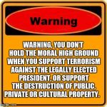Warning Sign Meme | WARNING, YOU DON'T HOLD THE MORAL HIGH GROUND WHEN YOU SUPPORT TERRORISM AGAINST THE LEGALLY ELECTED PRESIDENT, OR SUPPORT THE DESTRUCTION O | image tagged in memes,warning sign | made w/ Imgflip meme maker