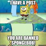 Spongebob_licenta | I HAVE A POST YOU ARE BANNED SPONGEBOB! | image tagged in spongebob_licenta | made w/ Imgflip meme maker