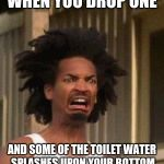 Recoil in the bathroom | WHEN YOU DROP ONE AND SOME OF THE TOILET WATER SPLASHES UPON YOUR BOTTOM | image tagged in disgusted face | made w/ Imgflip meme maker