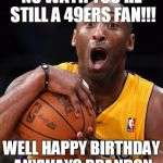 Kobe Bryant | NO WAY!! YOU'RE STILL A 49ERS FAN!!! WELL HAPPY BIRTHDAY ANYWAYS BRANDON | image tagged in kobe bryant | made w/ Imgflip meme maker