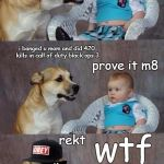 How To Rekt a Baby | m8 you scrub i am the mlg master no i am prove it m8 i banged u mom and did 420 kills in call of duty black ops 3 rekt wtf | image tagged in mlg joke dog | made w/ Imgflip meme maker