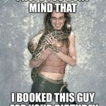 Fabulous Frank And His Snake Meme | I HOPE YOU DONT MIND THAT I BOOKED THIS GUY FOR YOUR BIRTHDAY | image tagged in memes,fabulous frank and his snake | made w/ Imgflip meme maker