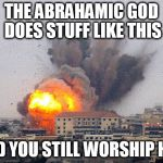Building explosion | THE ABRAHAMIC GOD DOES STUFF LIKE THIS AND YOU STILL WORSHIP HIM | image tagged in building explosion,god,yahweh,the abrahamic god,abrahamic religions,explosion | made w/ Imgflip meme maker