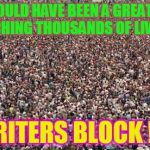 Everytime I try for greatness... | THIS COULD HAVE BEEN A GREAT MEME, TOUCHING THOUSANDS OF LIVES . . . WRITERS BLOCK ! ! ! | image tagged in hugecrowd,writers block | made w/ Imgflip meme maker