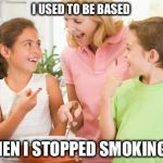 Frustrating Mom Meme | I USED TO BE BASED AND THEN I STOPPED SMOKING WEED | image tagged in memes,frustrating mom | made w/ Imgflip meme maker