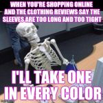 Skinny online shopping | WHEN YOU'RE SHOPPING ONLINE AND THE CLOTHING REVIEWS SAY THE SLEEVES ARE TOO LONG AND TOO TIGHT I'LL TAKE ONE IN EVERY COLOR | image tagged in skeleton waiting at computer | made w/ Imgflip meme maker