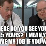 The Bobs Meme | SO WHERE DO YOU SEE YOURSELF IN 5 YEARS?  I MEAN YOU CAN HAVE MY JOB IF YOU WANT IT. | image tagged in memes,the bobs | made w/ Imgflip meme maker