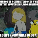 Life Sucks Meme | WHEN YOU  OF A COMPLETE 100% OF A VIDEO GAME THAT YOU'VE BEEN PLAYING FOR MONTHS AND DON'T KNOW WHAT TO DO AFTER | image tagged in memes,life sucks | made w/ Imgflip meme maker