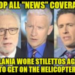 "CNN | STOP ALL ""NEWS"" COVERAGE MELANIA WORE STILETTOS AGAIN TO GET ON THE HELICOPTER! 