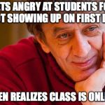 First Day | GETS ANGRY AT STUDENTS FOR NOT SHOWING UP ON FIRST DAY THEN REALIZES CLASS IS ONLINE | image tagged in memes,really evil college teacher | made w/ Imgflip meme maker