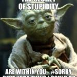 Star Wars Yoda Meme | THE SECRET OF STUPIDITY ARE WITHIN YOU    #SORRY BEST YODA THING I COULD DO | image tagged in memes,star wars yoda | made w/ Imgflip meme maker