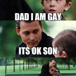 Finding Neverland Meme | DAD I AM GAY ITS OK SON ITS NOT LIKE ANY GIRL WILL EVER LIKE YOU | image tagged in memes,finding neverland | made w/ Imgflip meme maker
