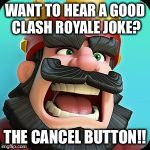 Clash Royale | WANT TO HEAR A GOOD CLASH ROYALE JOKE? THE CANCEL BUTTON!! | image tagged in clash royale | made w/ Imgflip meme maker