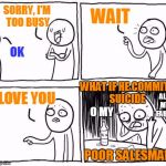 | SORRY, I'M TOO BUSY OK WAIT I LOVE YOU WHAT IF HE COMMITS SUICIDE POOR SALESMAN O MY ALL MY FAULT | image tagged in comic guy failed victory,salesman,suicide,guilty conscience,busy,regrets | made w/ Imgflip meme maker