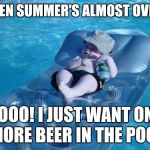 Fim De Semana Meme | WHEN SUMMER'S ALMOST OVER... NOOO! I JUST WANT ONE MORE BEER IN THE POOL | image tagged in memes,fim de semana | made w/ Imgflip meme maker