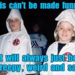 Kool Kid Klan Meme | This  can't  be  made  funny. It  will  always  just  be  creepy ,  weird  and  sad. | image tagged in memes,kool kid klan | made w/ Imgflip meme maker