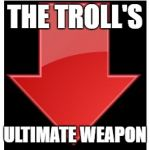 downvotes | THE TROLL'S ULTIMATE WEAPON | image tagged in downvotes | made w/ Imgflip meme maker