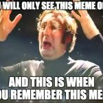 Mind Blown | YOU WILL ONLY SEE THIS MEME ONCE AND THIS IS WHEN YOU REMEMBER THIS MEME | image tagged in mind blown | made w/ Imgflip meme maker