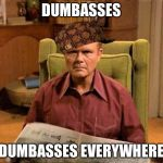 Red Foreman Scumbag Hat | DUMBASSES DUMBASSES EVERYWHERE | image tagged in red foreman scumbag hat,memes,funny | made w/ Imgflip meme maker