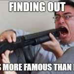Filthy Frank Shotgun | FINDING OUT 9GAG IS MORE FAMOUS THAN IMGFLIP | image tagged in filthy frank shotgun,memes,filthy frank,9gag | made w/ Imgflip meme maker