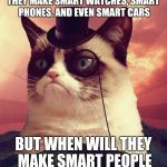 Grumpy Cat Top Hat Meme | THEY MAKE SMART WATCHES, SMART PHONES, AND EVEN SMART CARS BUT WHEN WILL THEY MAKE SMART PEOPLE | image tagged in memes,grumpy cat top hat,sir_unknown,funny,dank | made w/ Imgflip meme maker