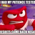 For those that try to test my patience, already been done | I HAD MY PATIENCE TESTED THE RESULTS CAME BACK NEGATIVE! | image tagged in inside out anger,patience,testing,negative | made w/ Imgflip meme maker