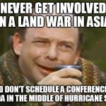 Princess Bride Vizzini | NEVER GET INVOLVED IN A LAND WAR IN ASIA AND DON'T SCHEDULE A CONFERENCE IN FLORIDA IN THE MIDDLE OF HURRICANE SEASON | image tagged in princess bride vizzini | made w/ Imgflip meme maker