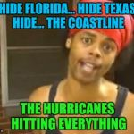 Hide Yo Kids Hide Yo Wife Meme | HIDE FLORIDA... HIDE TEXAS HIDE... THE COASTLINE THE HURRICANES HITTING EVERYTHING | image tagged in memes,hide yo kids hide yo wife | made w/ Imgflip meme maker