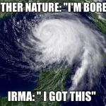 "hurricane  | MOTHER NATURE: ""I'M BORED"" IRMA: "" I GOT THIS"" 