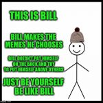Be Like Bill Meme | THIS IS BILL BILL MAKES THE MEMES HE CHOOSES BILL DOESN'T PAT HIMSELF ON THE BACK AND TRY TO PUT HIMSELF ABOVE OTHERS JUST BE YOURSELF BE LI | image tagged in memes,be like bill | made w/ Imgflip meme maker