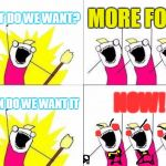 What Do We Want Meme | WHAT DO WE WANT? MORE FOOD WHEN DO WE WANT IT NOW! | image tagged in memes,what do we want | made w/ Imgflip meme maker