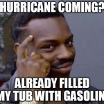 Roll Safe | HURRICANE COMING? ALREADY FILLED MY TUB WITH GASOLINE | image tagged in roll safe | made w/ Imgflip meme maker