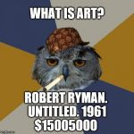 Art Student Owl Meme | WHAT IS ART? ROBERT RYMAN. UNTITLED. 1961 $15005000 | image tagged in memes,art student owl,scumbag | made w/ Imgflip meme maker