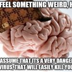 every time this happens, ITS IN WORK | YOU FEEL SOMETHING WEIRD, HUH? LETS ASSUME THAT ITS A VERY DANGEROUS VIRUS, THAT WILL EASILY KILL YOU. | image tagged in memes,scumbag brain,anxiety | made w/ Imgflip meme maker