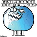 Original I Lied Meme | REMEMBER WHAT I SAID ABOUT NOT POSTING ANY MEMES TODAY? I LIED | image tagged in memes,original i lied | made w/ Imgflip meme maker