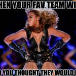 Beyonce Knowles Superbowl Meme | WHEN YOUR FAV TEAM WINS AND YOU THOUGHT THEY WOULD LOSE | image tagged in memes,beyonce knowles superbowl | made w/ Imgflip meme maker